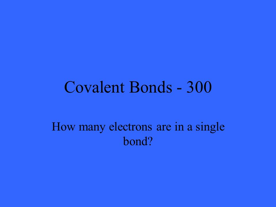 Covalent Bonds - 300 How many electrons are in a single bond?