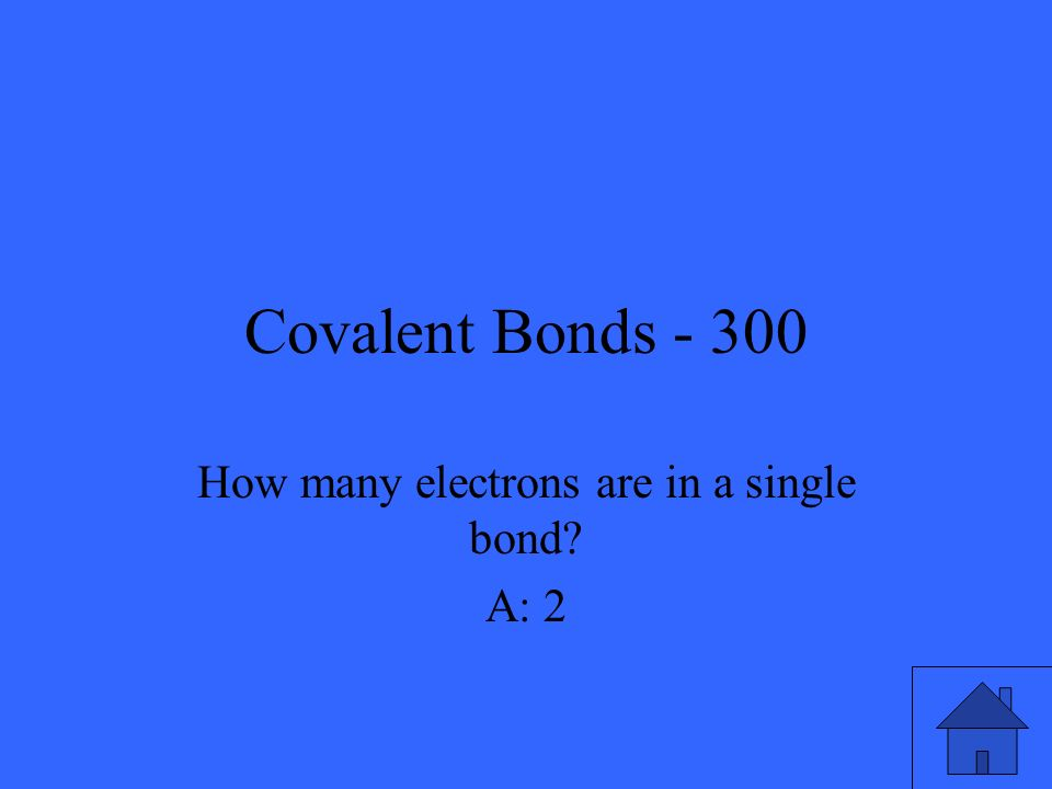 Covalent Bonds - 300 How many electrons are in a single bond? A: 2