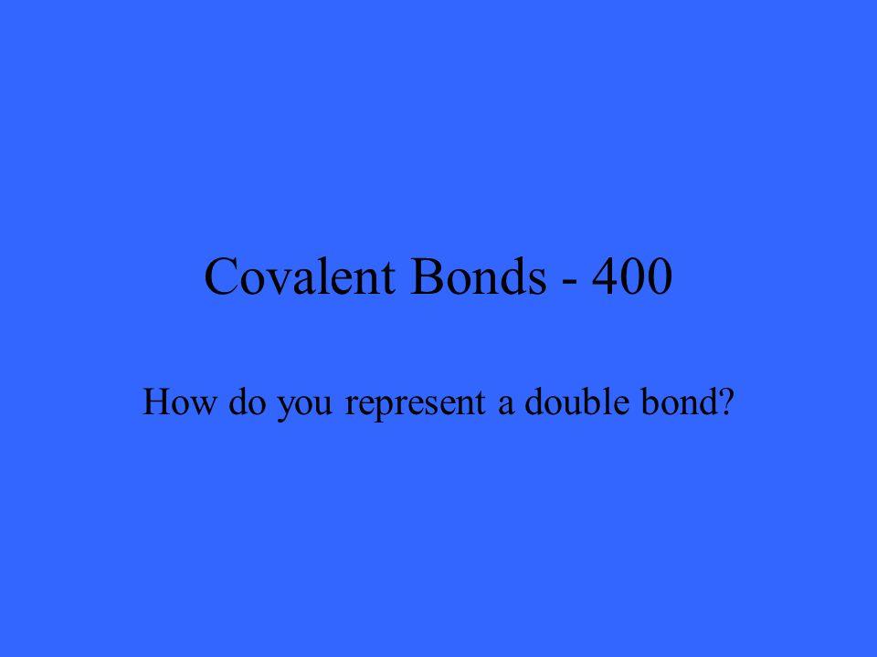 Covalent Bonds - 400 How do you represent a double bond