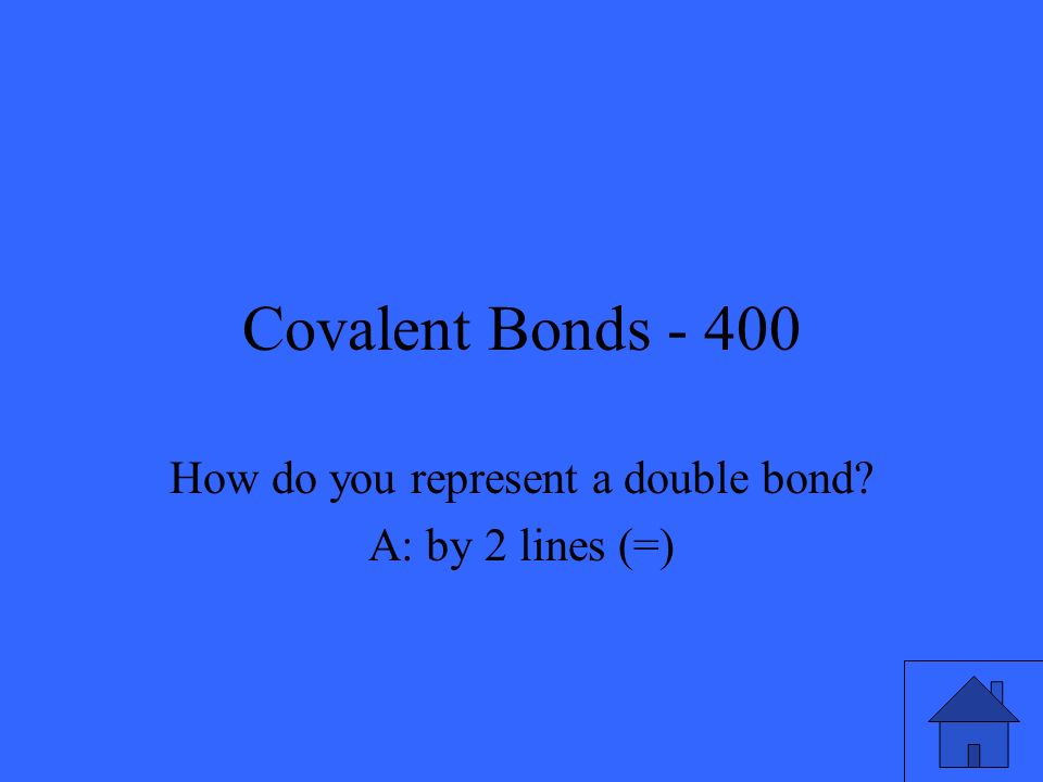 Covalent Bonds - 400 How do you represent a double bond? A: by 2 lines (=)