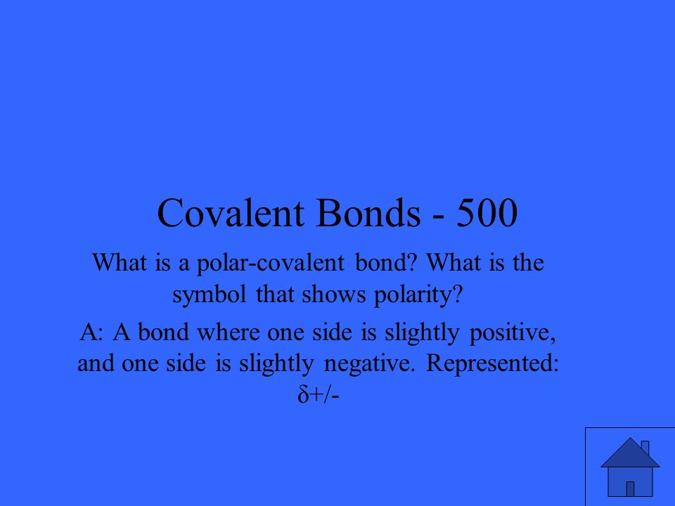Covalent Bonds - 500 What is a polar-covalent bond? What is the symbol that shows polarity? A: A bond where one side is slightly positive, and one sid
