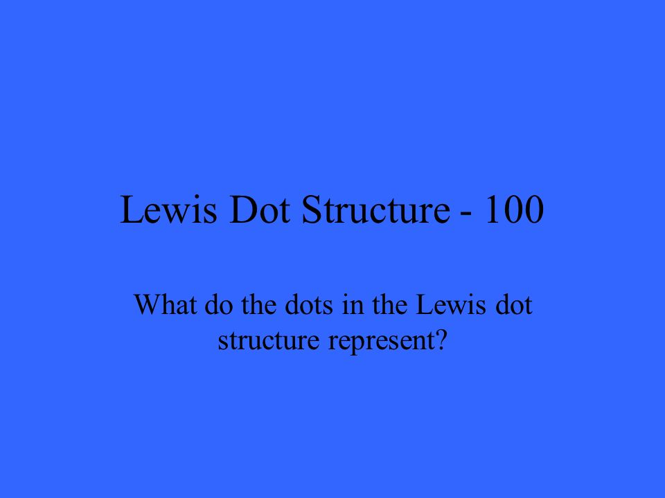 Lewis Dot Structure - 100 What do the dots in the Lewis dot structure represent?