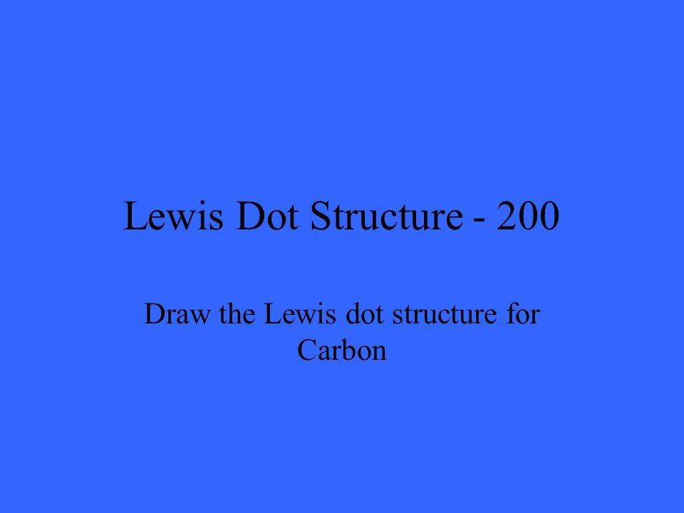 Lewis Dot Structure - 200 Draw the Lewis dot structure for Carbon