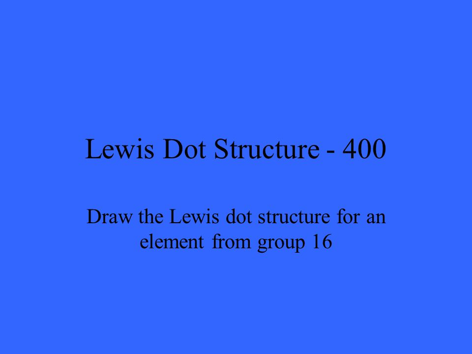 Lewis Dot Structure - 400 Draw the Lewis dot structure for an element from group 16