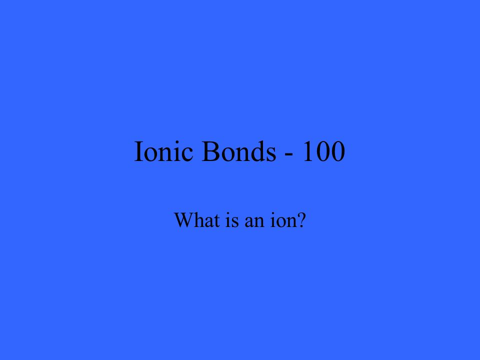 Ionic Bonds - 100 What is an ion?