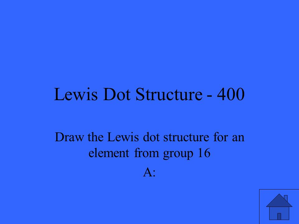 Lewis Dot Structure - 400 Draw the Lewis dot structure for an element from group 16 A: