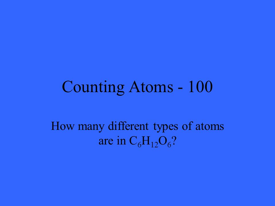 Counting Atoms - 100 How many different types of atoms are in C 6 H 12 O 6 ?