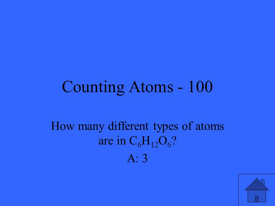 Counting Atoms - 100 How many different types of atoms are in C 6 H 12 O 6 ? A: 3