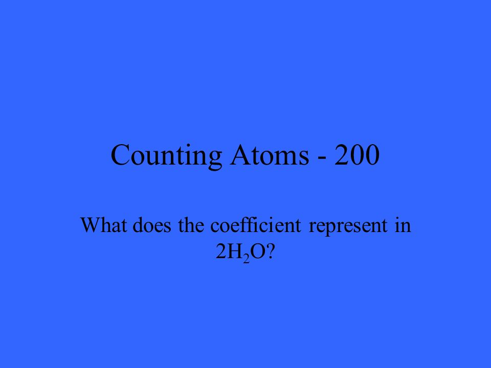 Counting Atoms - 200 What does the coefficient represent in 2H 2 O?