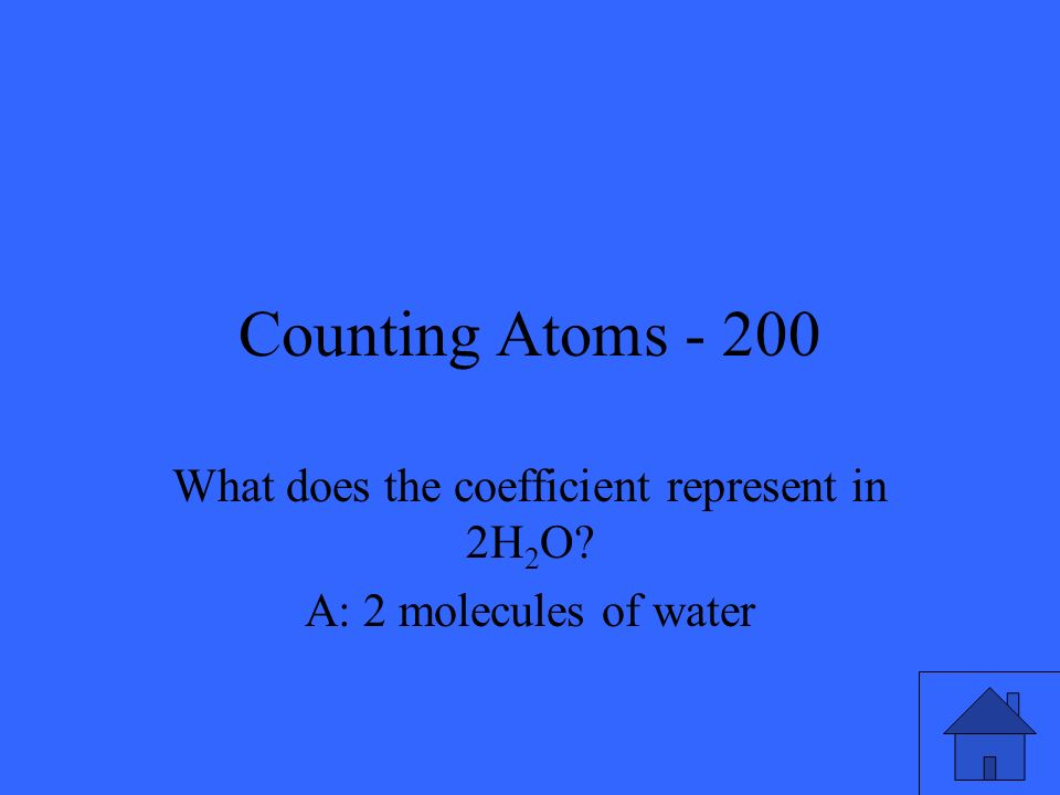 Counting Atoms - 200 What does the coefficient represent in 2H 2 O? A: 2 molecules of water