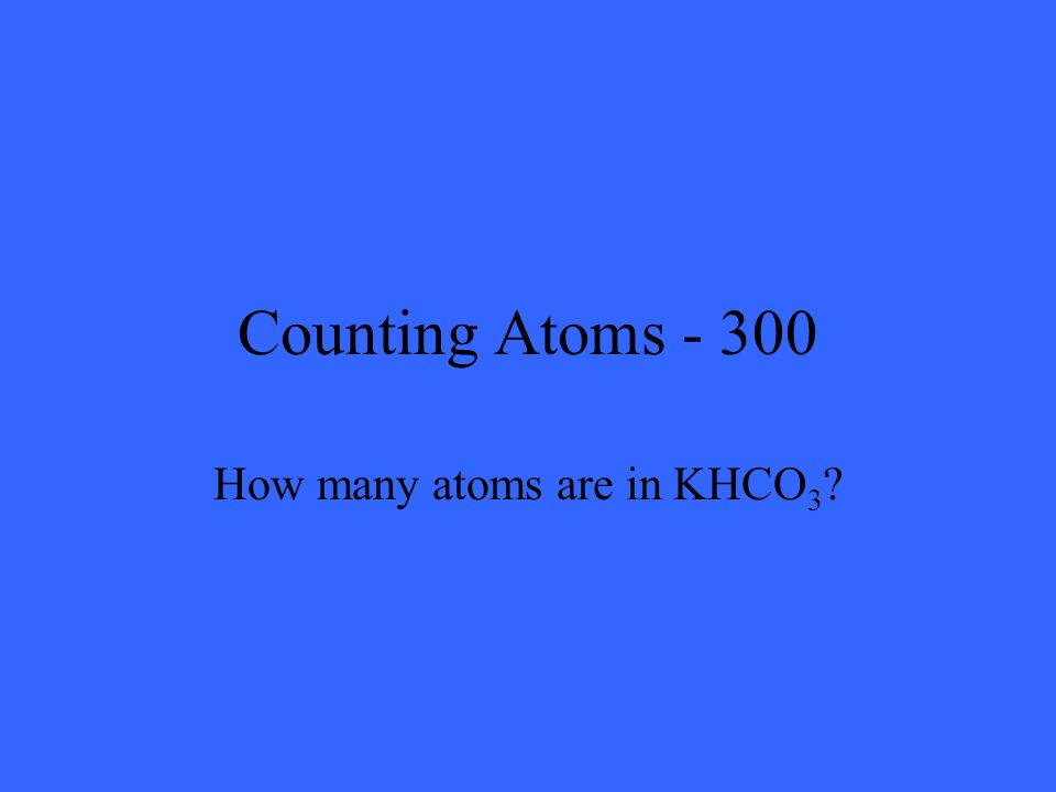 Counting Atoms - 300 How many atoms are in KHCO 3 ?
