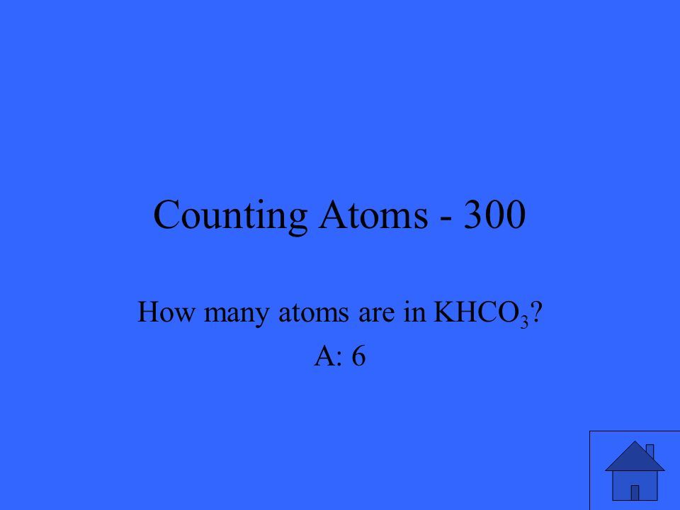 Counting Atoms - 300 How many atoms are in KHCO 3 ? A: 6