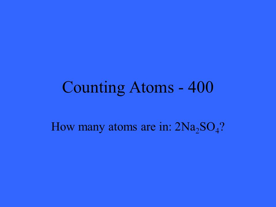 Counting Atoms - 400 How many atoms are in: 2Na 2 SO 4 ?