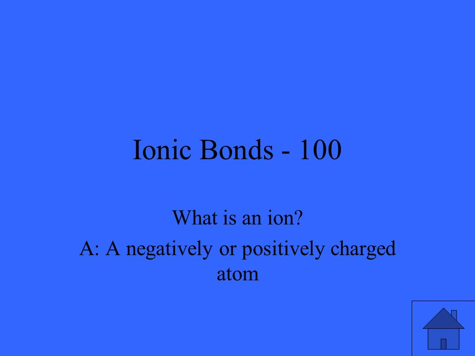 Ionic Bonds - 100 What is an ion? A: A negatively or positively charged atom