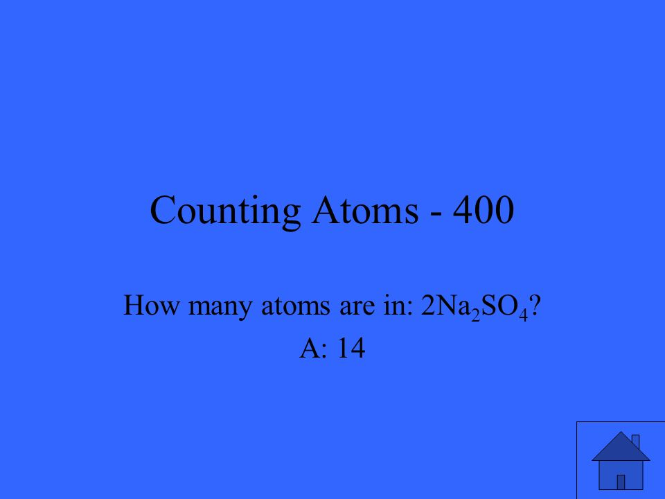 Counting Atoms - 400 How many atoms are in: 2Na 2 SO 4 ? A: 14