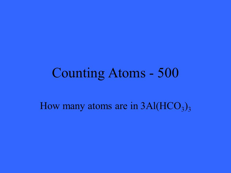 Counting Atoms - 500 How many atoms are in 3Al(HCO 3 ) 3