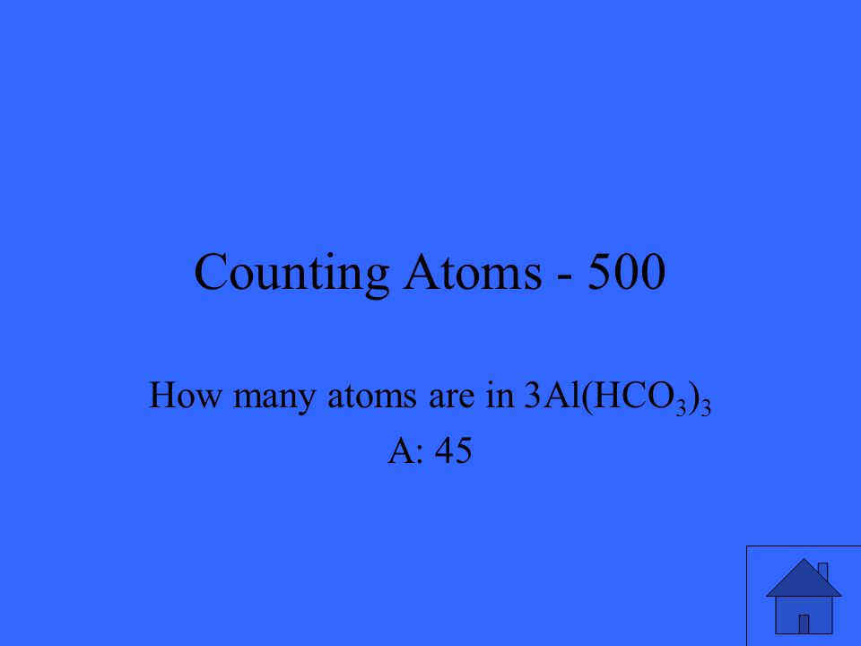 Counting Atoms - 500 How many atoms are in 3Al(HCO 3 ) 3 A: 45