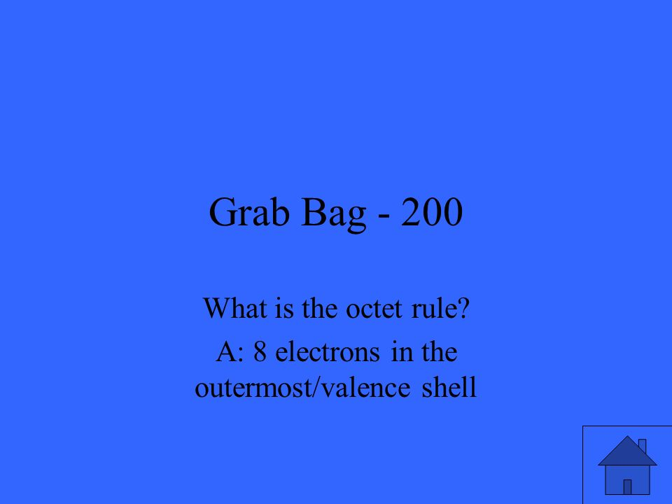 Grab Bag - 200 What is the octet rule? A: 8 electrons in the outermost/valence shell