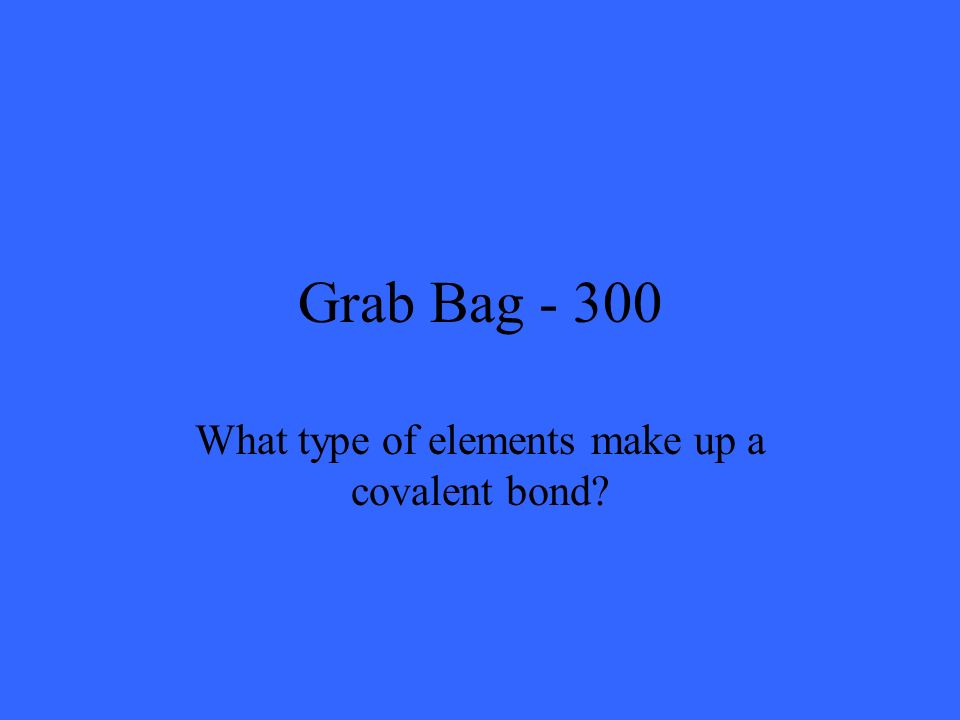Grab Bag - 300 What type of elements make up a covalent bond?