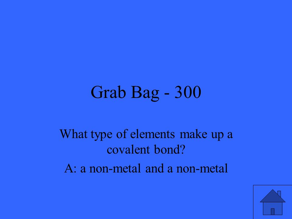 Grab Bag - 300 What type of elements make up a covalent bond? A: a non-metal and a non-metal