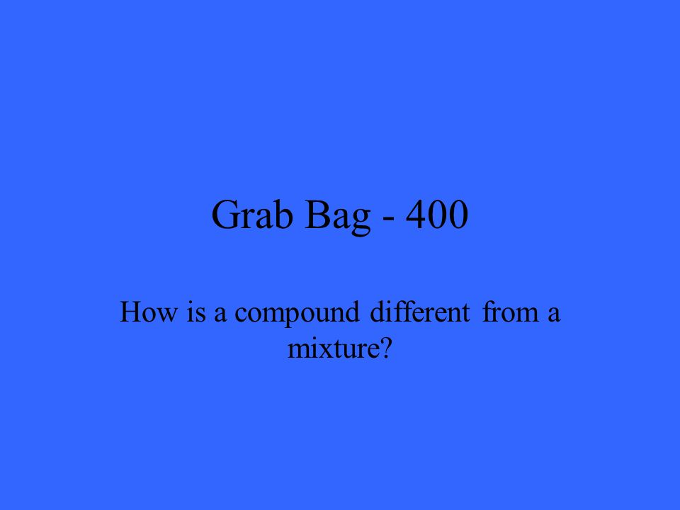 Grab Bag - 400 How is a compound different from a mixture?