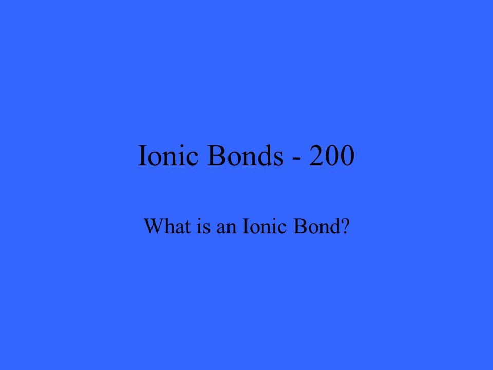 Ionic Bonds - 200 What is an Ionic Bond?