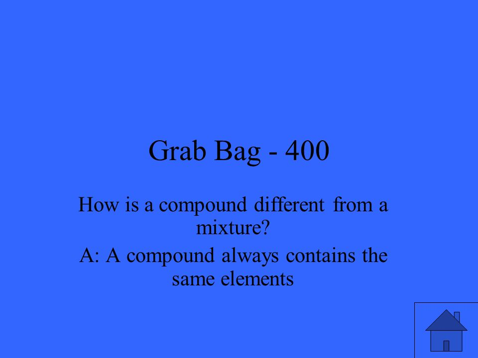 Grab Bag - 400 How is a compound different from a mixture.