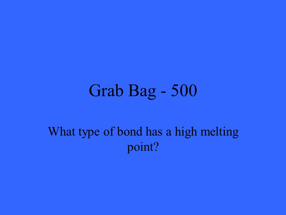 Grab Bag - 500 What type of bond has a high melting point?