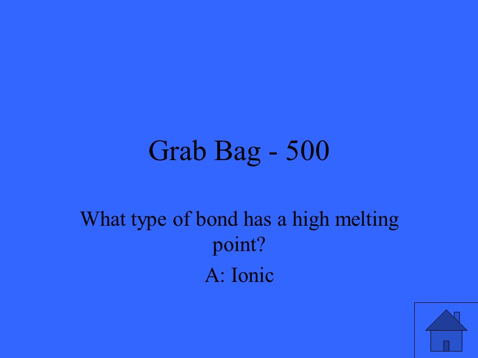 Grab Bag - 500 What type of bond has a high melting point? A: Ionic