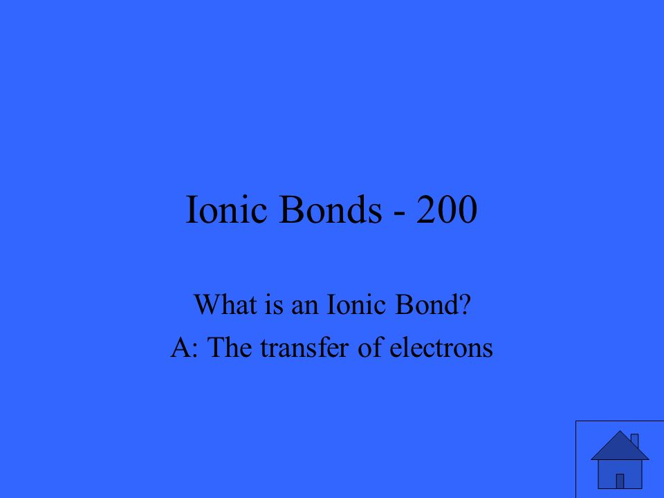 Ionic Bonds - 200 What is an Ionic Bond? A: The transfer of electrons