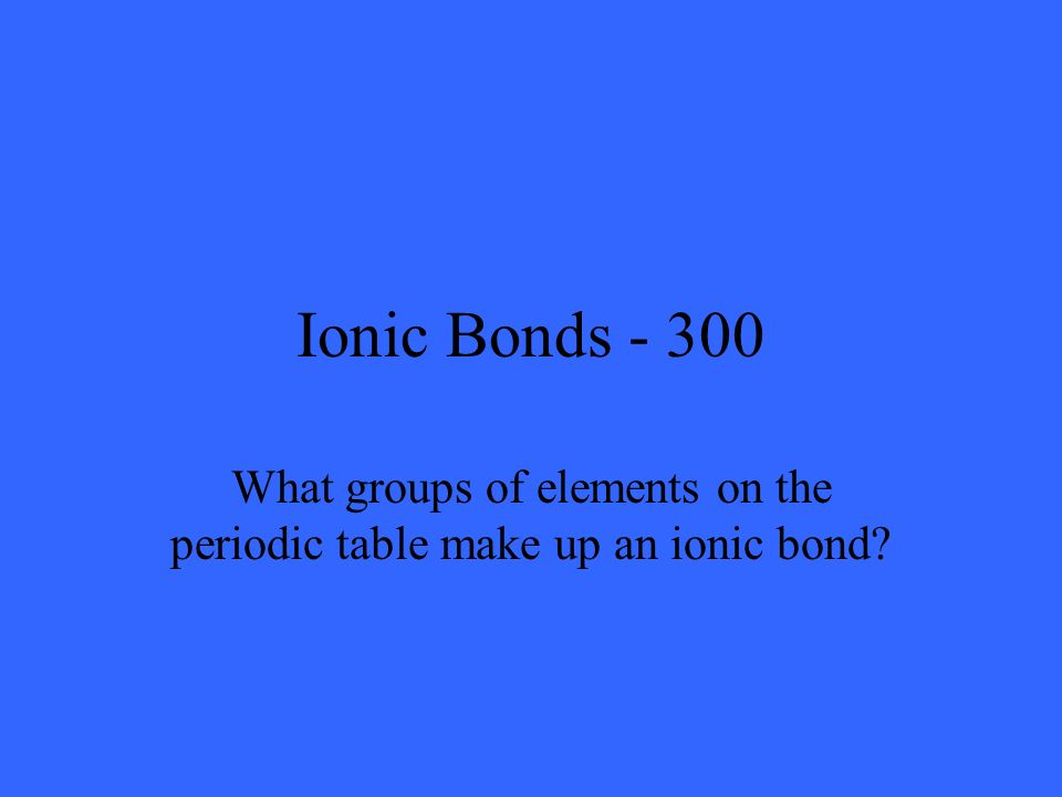 Ionic Bonds - 300 What groups of elements on the periodic table make up an ionic bond?