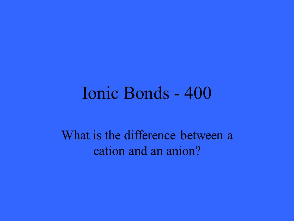 Ionic Bonds - 400 What is the difference between a cation and an anion?