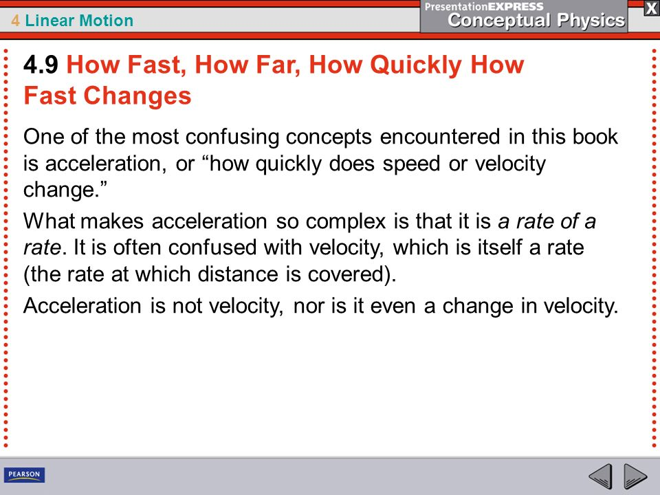 4 Linear Motion One of the most confusing concepts encountered in this book is acceleration, or how quickly does speed or velocity change. What makes