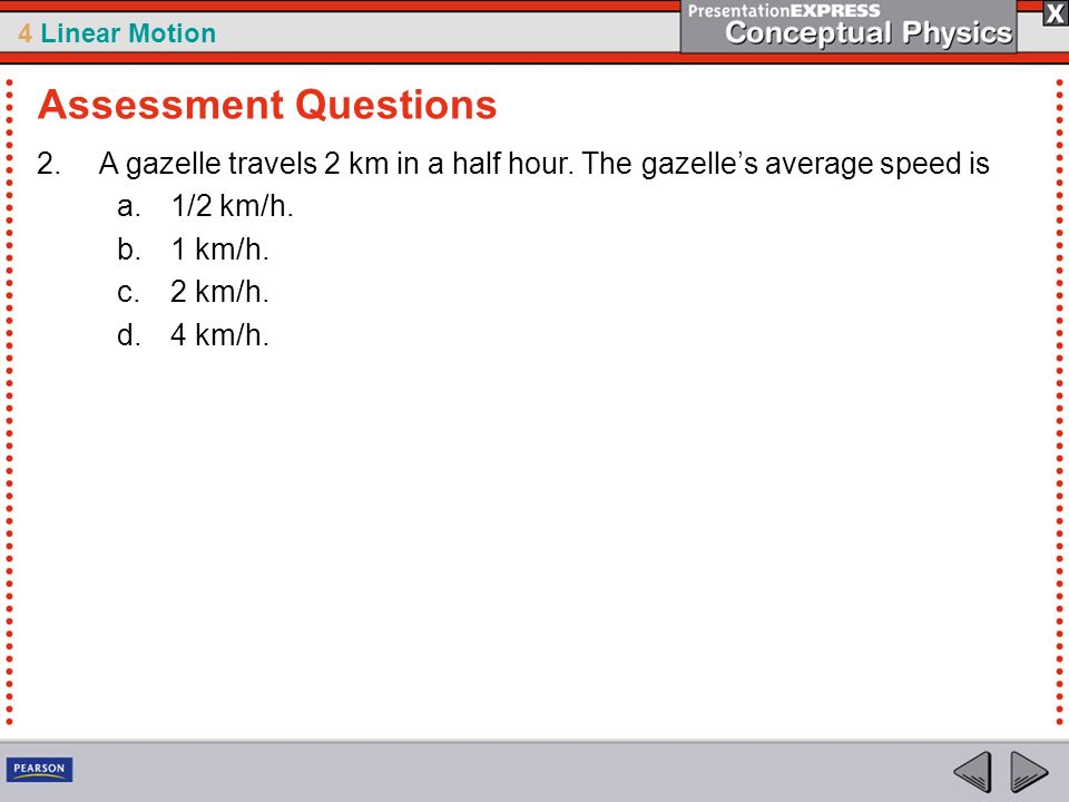 4 Linear Motion 2.A gazelle travels 2 km in a half hour. The gazelles average speed is a.1/2 km/h. b.1 km/h. c.2 km/h. d.4 km/h. Assessment Questions