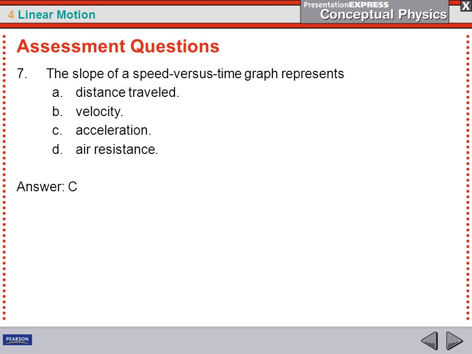 4 Linear Motion 7.The slope of a speed-versus-time graph represents a.distance traveled. b.velocity. c.acceleration. d.air resistance. Answer: C Asses