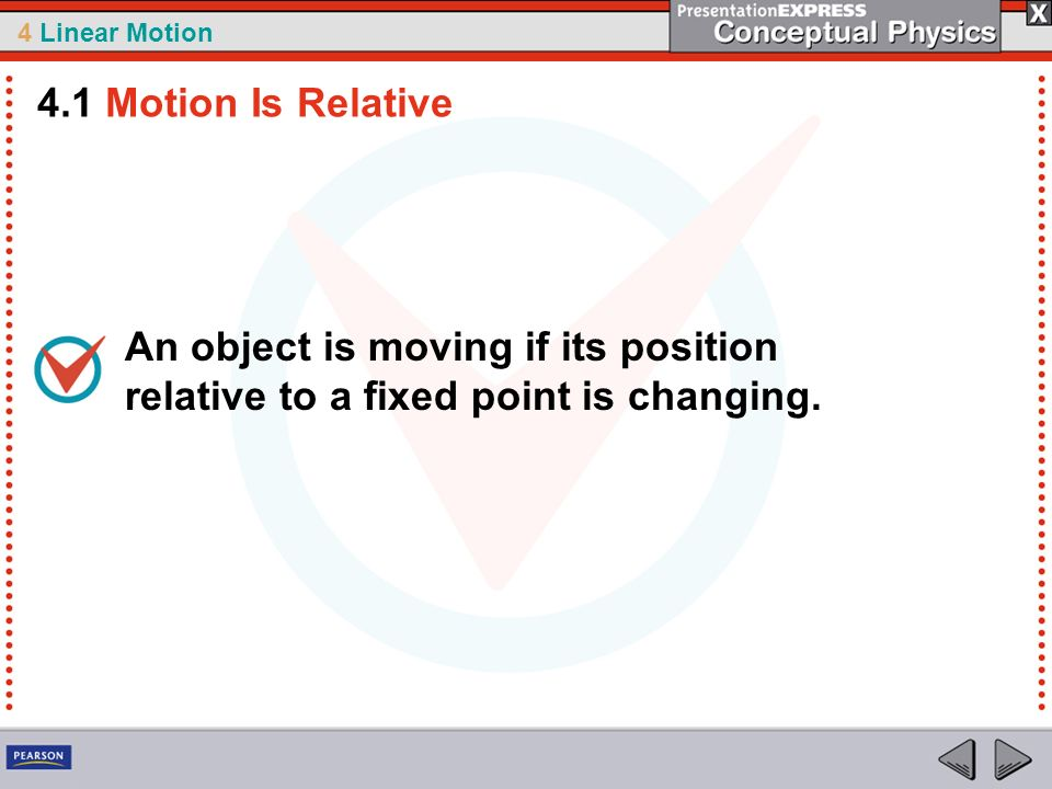 4 Linear Motion An object is moving if its position relative to a fixed point is changing. 4.1 Motion Is Relative
