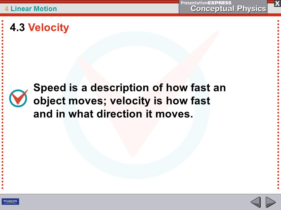 4 Linear Motion Speed is a description of how fast an object moves; velocity is how fast and in what direction it moves. 4.3 Velocity