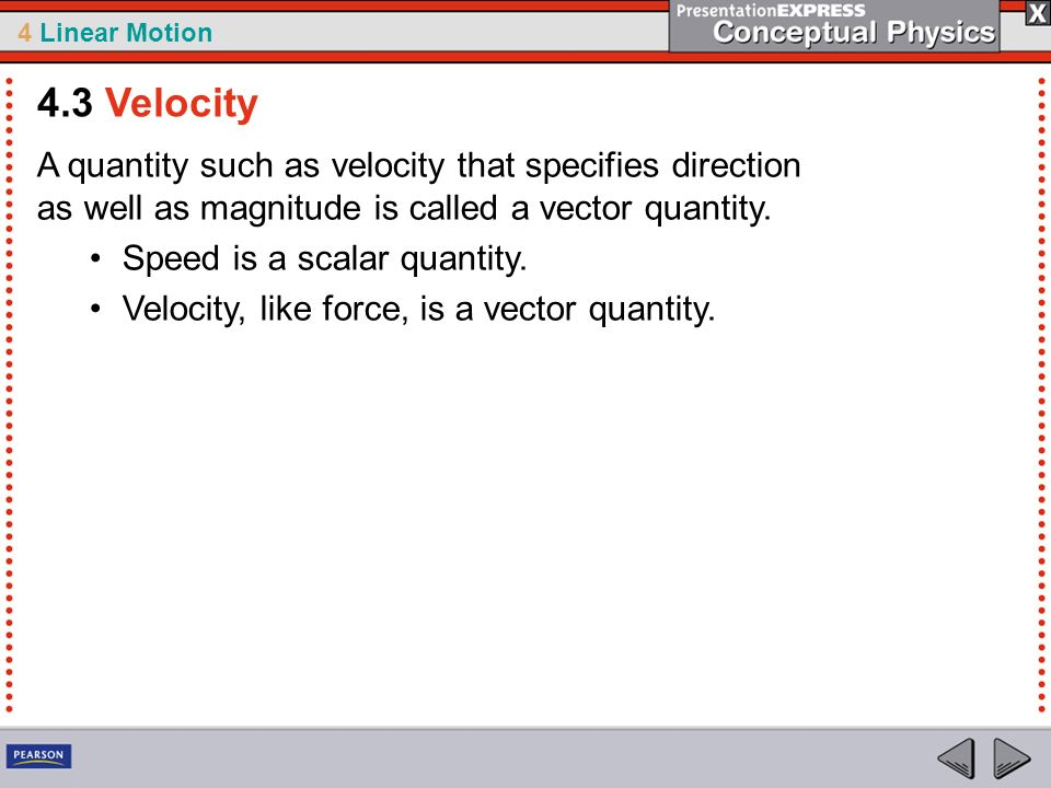 4 Linear Motion A quantity such as velocity that specifies direction as well as magnitude is called a vector quantity. Speed is a scalar quantity. Vel