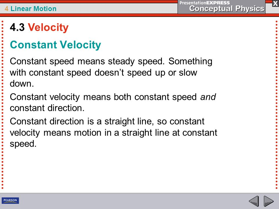 4 Linear Motion Constant Velocity Constant speed means steady speed. Something with constant speed doesnt speed up or slow down. Constant velocity mea