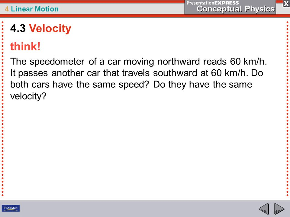 4 Linear Motion think! The speedometer of a car moving northward reads 60 km/h. It passes another car that travels southward at 60 km/h. Do both cars