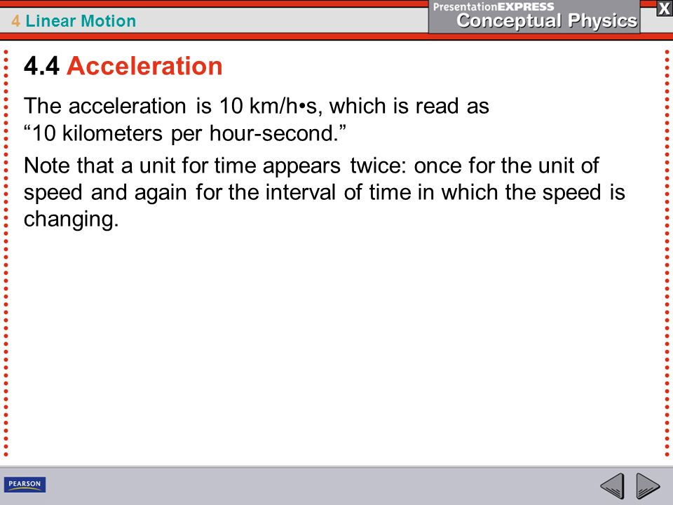 4 Linear Motion The acceleration is 10 km/hs, which is read as 10 kilometers per hour-second. Note that a unit for time appears twice: once for the un