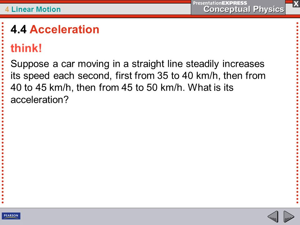 4 Linear Motion think! Suppose a car moving in a straight line steadily increases its speed each second, first from 35 to 40 km/h, then from 40 to 45