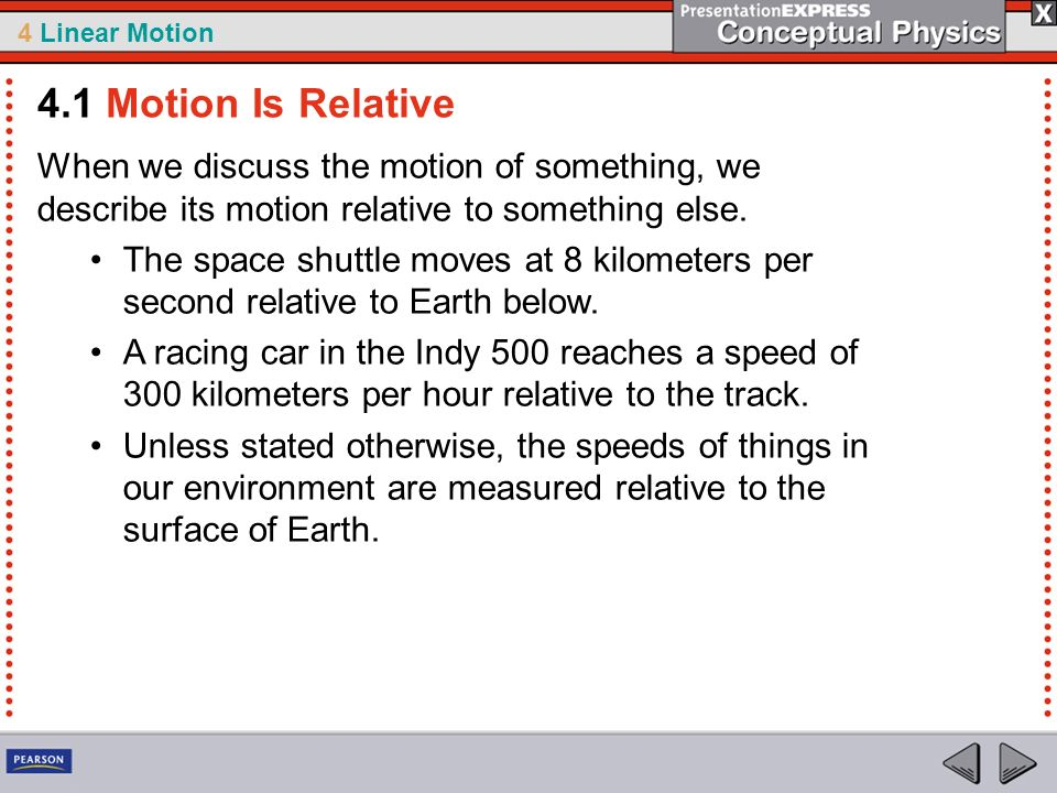 4 Linear Motion When we discuss the motion of something, we describe its motion relative to something else. The space shuttle moves at 8 kilometers pe