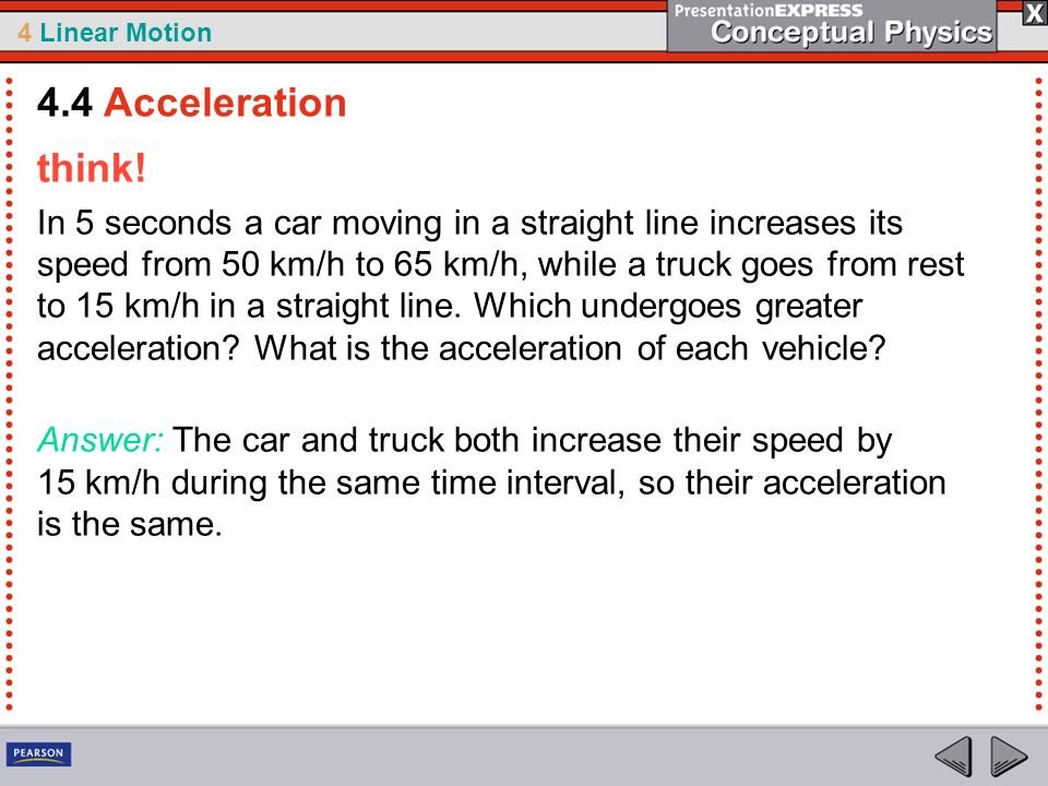 4 Linear Motion think! In 5 seconds a car moving in a straight line increases its speed from 50 km/h to 65 km/h, while a truck goes from rest to 15 km