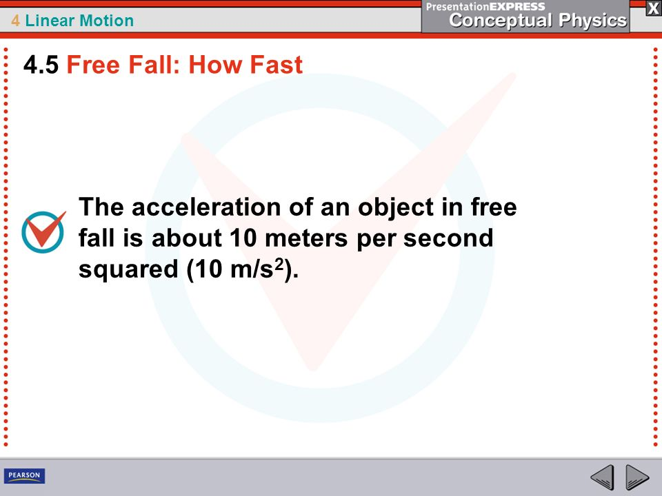 4 Linear Motion The acceleration of an object in free fall is about 10 meters per second squared (10 m/s 2 ). 4.5 Free Fall: How Fast