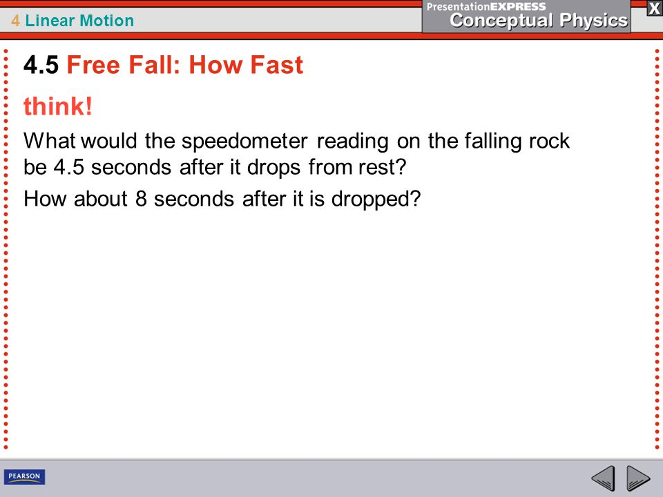 4 Linear Motion think! What would the speedometer reading on the falling rock be 4.5 seconds after it drops from rest? How about 8 seconds after it is