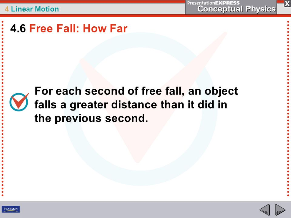 4 Linear Motion For each second of free fall, an object falls a greater distance than it did in the previous second. 4.6 Free Fall: How Far