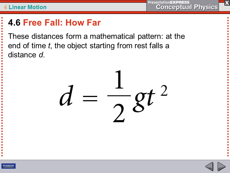 4 Linear Motion These distances form a mathematical pattern: at the end of time t, the object starting from rest falls a distance d. 4.6 Free Fall: Ho