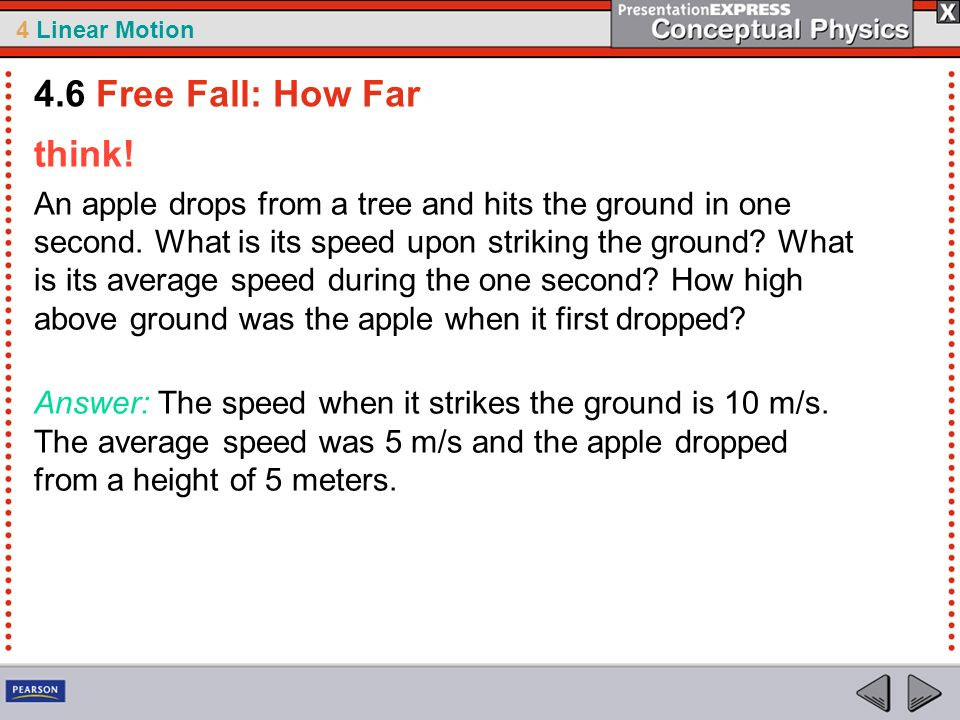 4 Linear Motion think! An apple drops from a tree and hits the ground in one second. What is its speed upon striking the ground? What is its average s