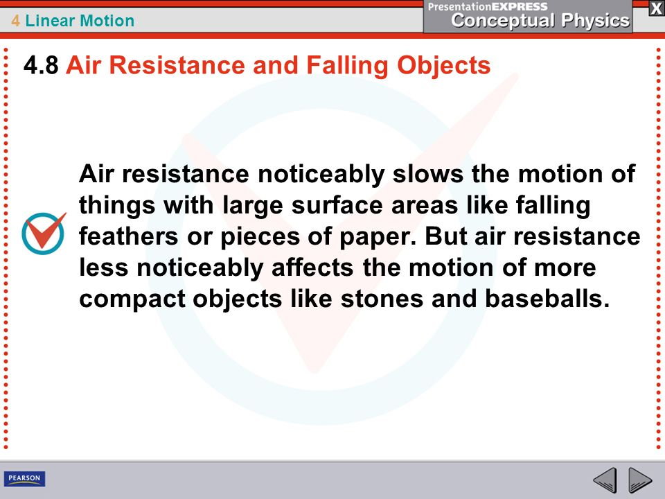 4 Linear Motion Air resistance noticeably slows the motion of things with large surface areas like falling feathers or pieces of paper. But air resist